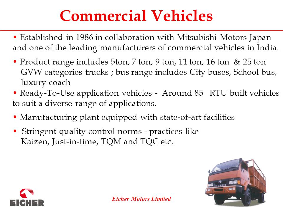 Eicher Motors Limited Commercial Vehicles Established in 1986 in collaboration with Mitsubishi Motors Japan and one of the leading manufacturers of commercial vehicles in India.