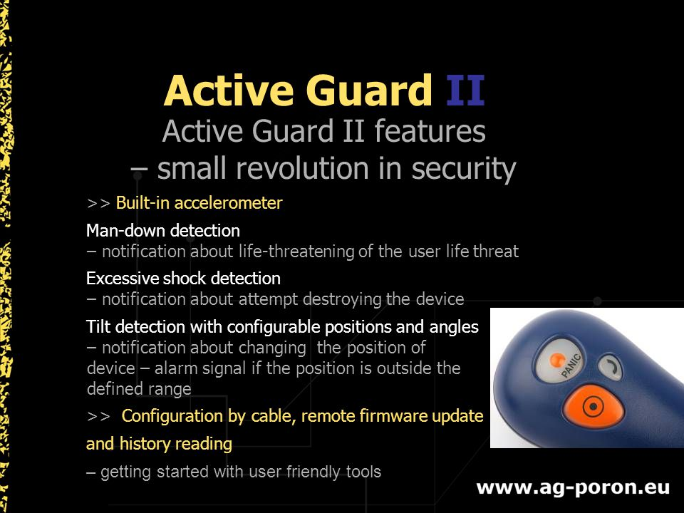 Active Guard II Active Guard II features – small revolution in security >> Built-in accelerometer Man-down detection – notification about life-threatening of the user life threat Excessive shock detection – notification about attempt destroying the device Tilt detection with configurable positions and angles – notification about changing the position of device – alarm signal if the position is outside the defined range >> Configuration by cable, remote firmware update and history reading – getting started with user friendly tools