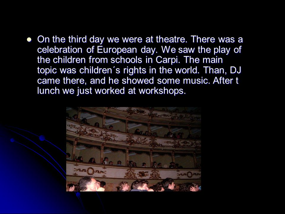 On the third day we were at theatre. There was a celebration of European day. We saw the play of the children from schools in Carpi. The main topic wa