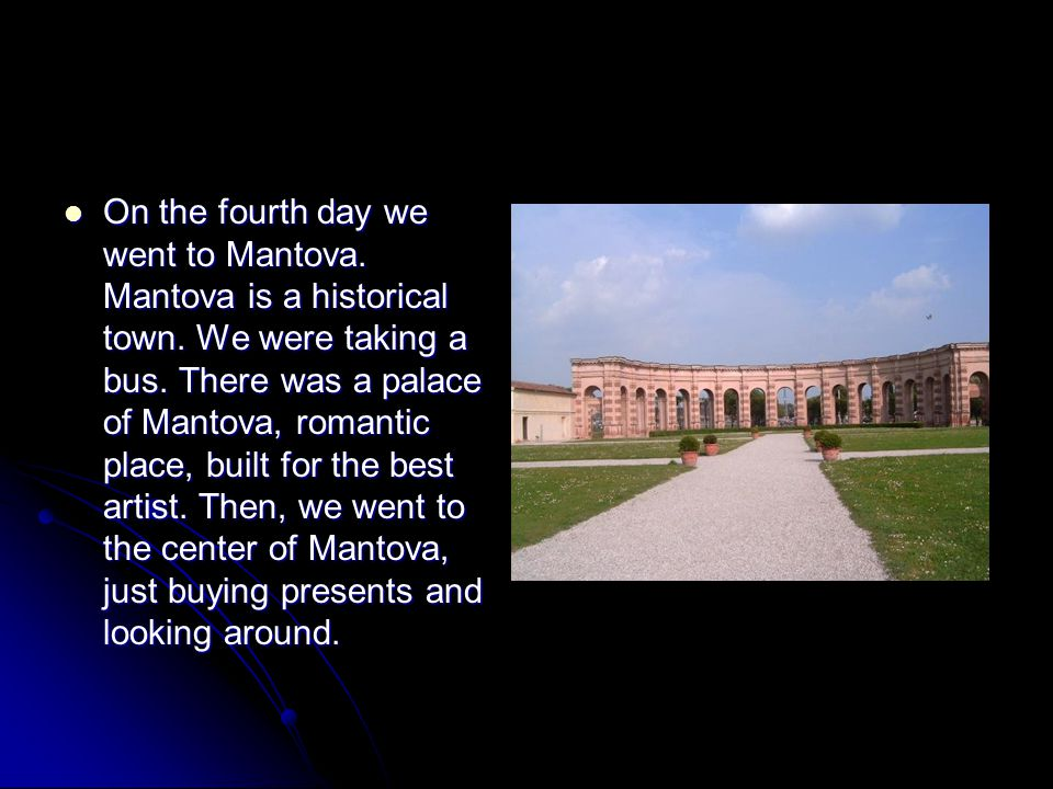 On the fourth day we went to Mantova. Mantova is a historical town. We were taking a bus. There was a palace of Mantova, romantic place, built for the