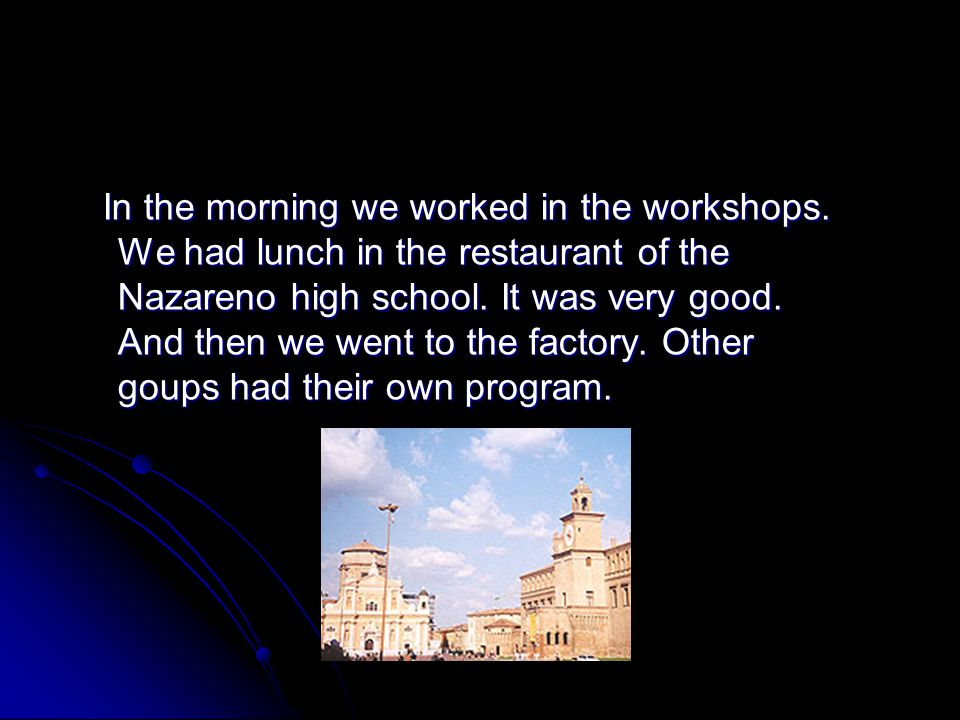 In the morning we worked in the workshops. We had lunch in the restaurant of the Nazareno high school. It was very good. And then we went to the facto