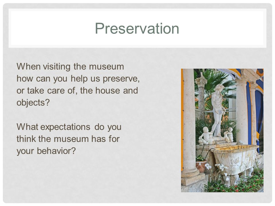Preservation When visiting the museum how can you help us preserve, or take care of, the house and objects.