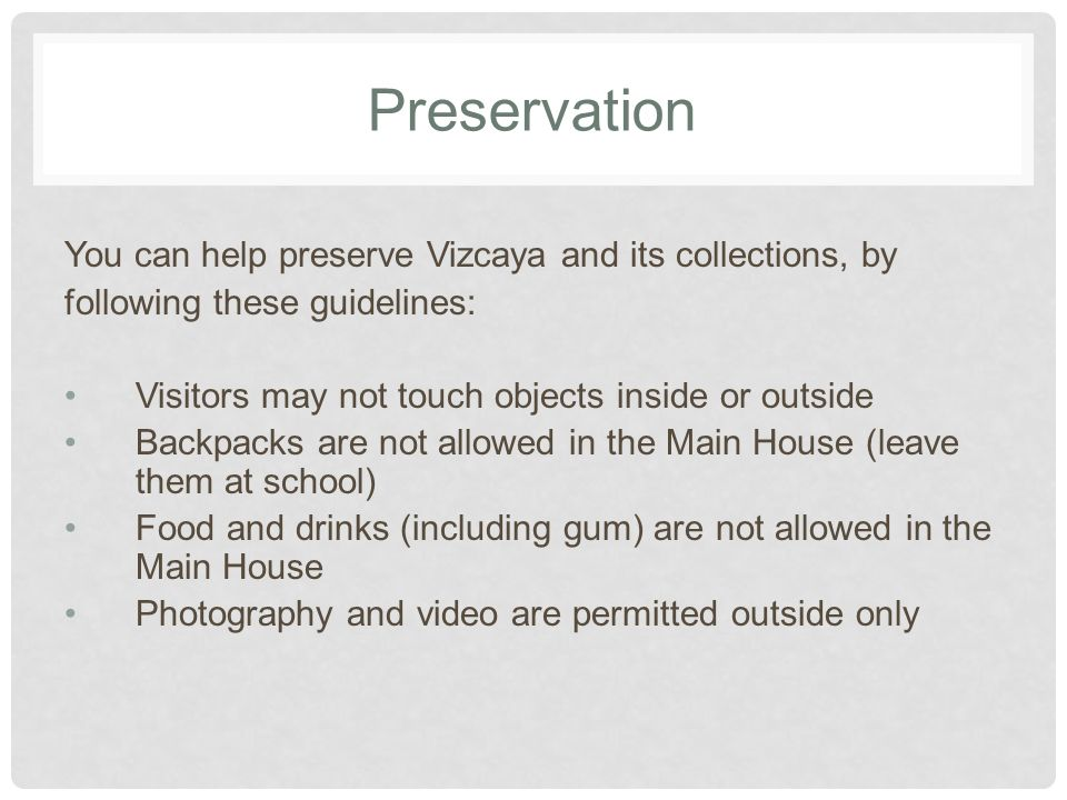 Preservation You can help preserve Vizcaya and its collections, by following these guidelines: Visitors may not touch objects inside or outside Backpacks are not allowed in the Main House (leave them at school) Food and drinks (including gum) are not allowed in the Main House Photography and video are permitted outside only