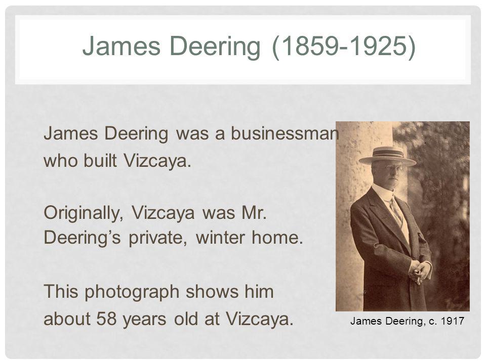 James Deering (1859-1925) James Deering, c. 1917 James Deering was a businessman who built Vizcaya.
