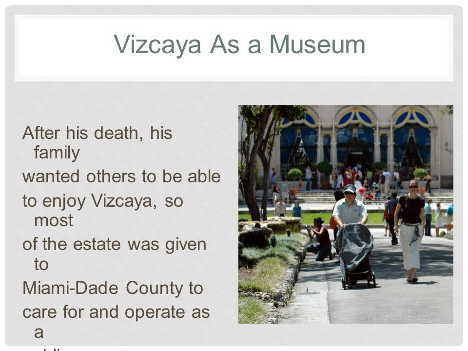 Vizcaya As a Museum After his death, his family wanted others to be able to enjoy Vizcaya, so most of the estate was given to Miami-Dade County to care for and operate as a public museum.