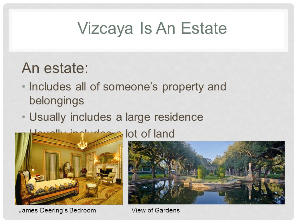 Vizcaya Is An Estate An estate: Includes all of someones property and belongings Usually includes a large residence Usually includes a lot of land James Deerings BedroomView of Gardens
