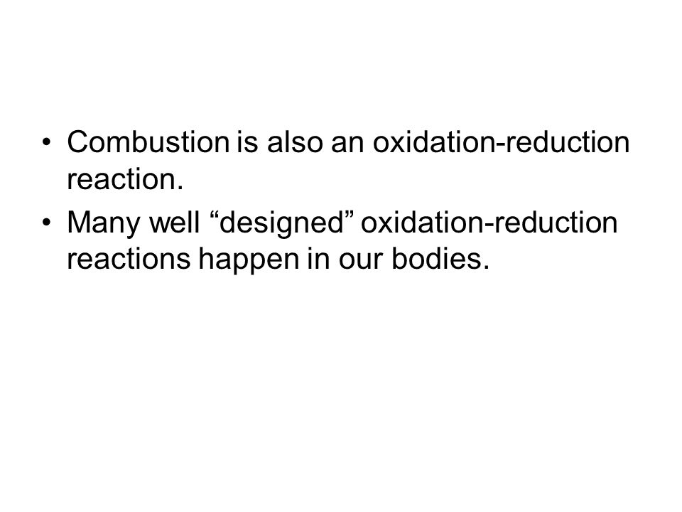 Combustion is also an oxidation-reduction reaction. Many well designed oxidation-reduction reactions happen in our bodies.