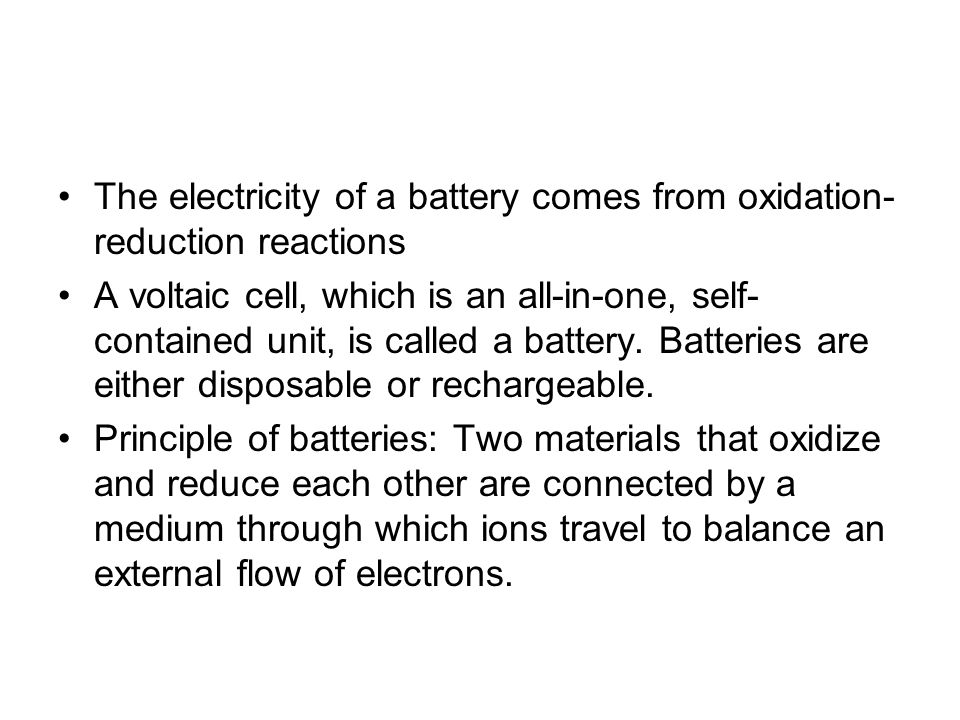 The electricity of a battery comes from oxidation- reduction reactions A voltaic cell, which is an all-in-one, self- contained unit, is called a batte
