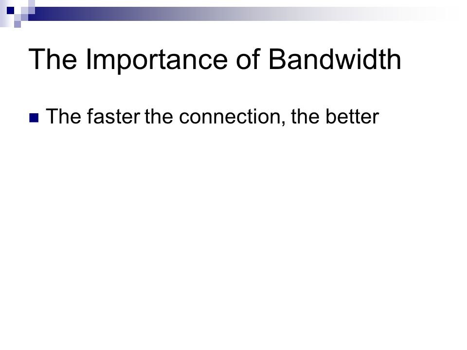 The Importance of Bandwidth The faster the connection, the better