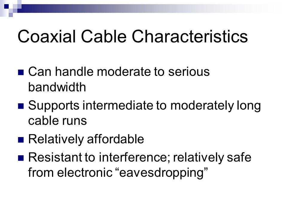 Coaxial Cable Characteristics Can handle moderate to serious bandwidth Supports intermediate to moderately long cable runs Relatively affordable Resis