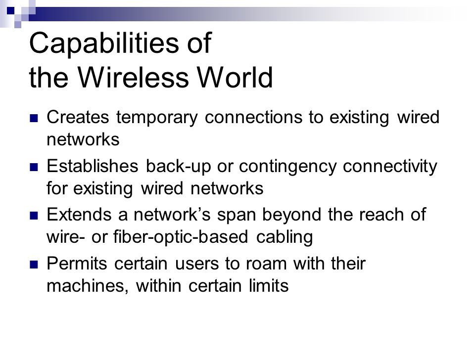Capabilities of the Wireless World Creates temporary connections to existing wired networks Establishes back-up or contingency connectivity for existi