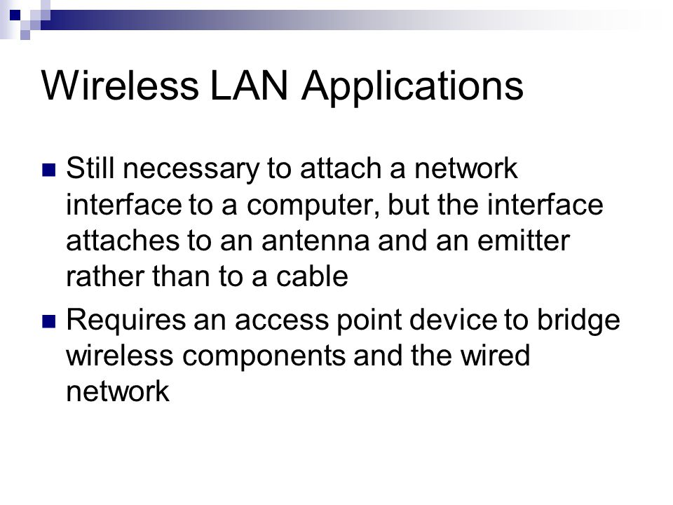 Wireless LAN Applications Still necessary to attach a network interface to a computer, but the interface attaches to an antenna and an emitter rather