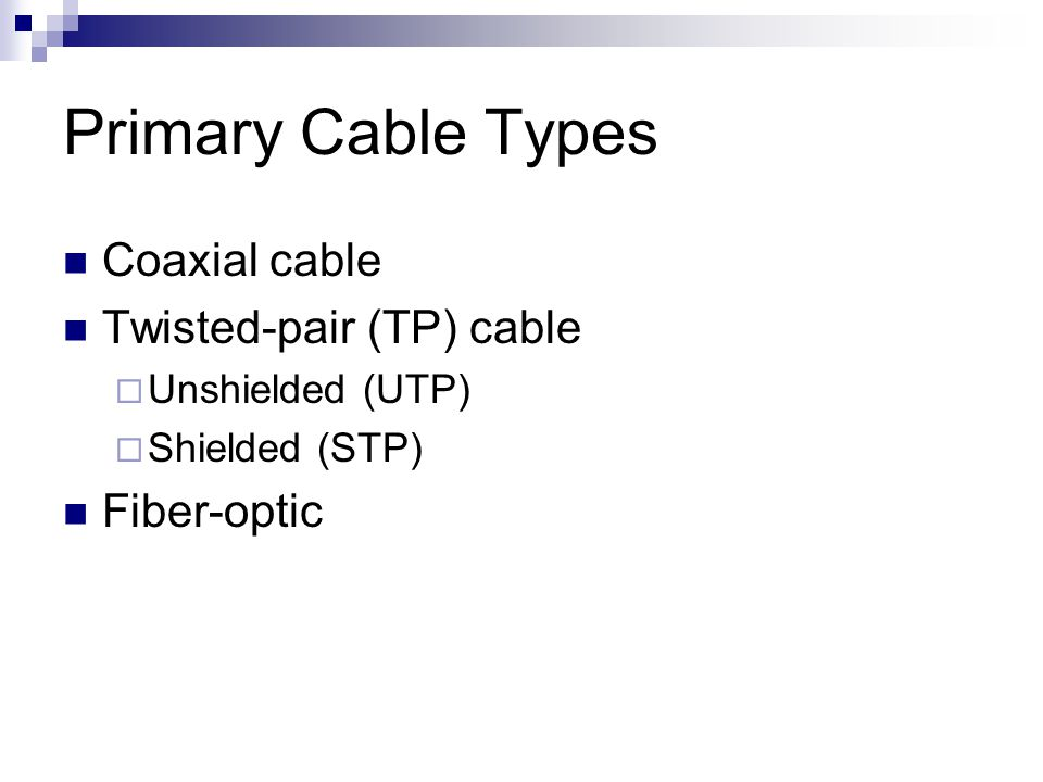 Primary Cable Types Coaxial cable Twisted-pair (TP) cable Unshielded (UTP) Shielded (STP) Fiber-optic