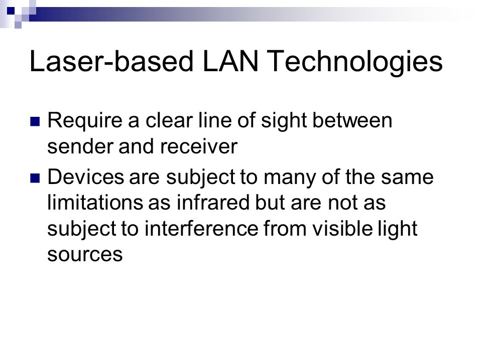 Laser-based LAN Technologies Require a clear line of sight between sender and receiver Devices are subject to many of the same limitations as infrared