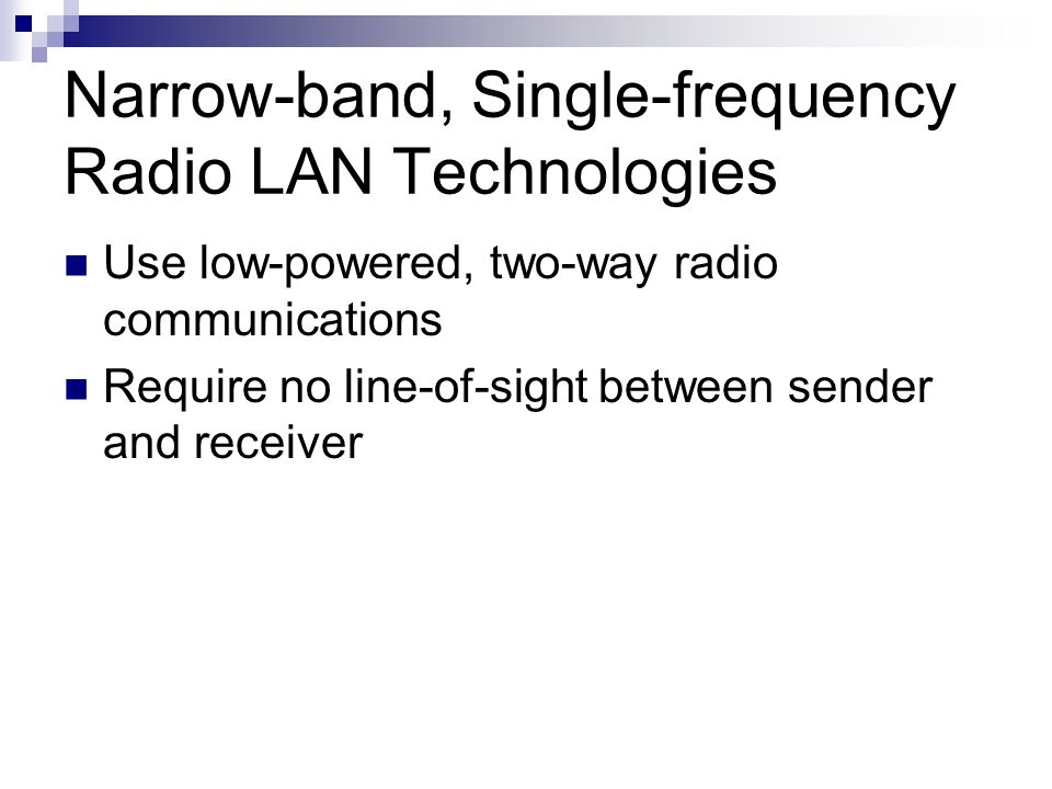 Narrow-band, Single-frequency Radio LAN Technologies Use low-powered, two-way radio communications Require no line-of-sight between sender and receive