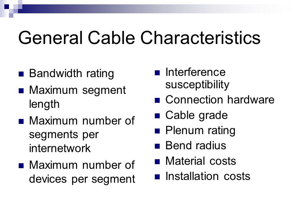 General Cable Characteristics Bandwidth rating Maximum segment length Maximum number of segments per internetwork Maximum number of devices per segmen