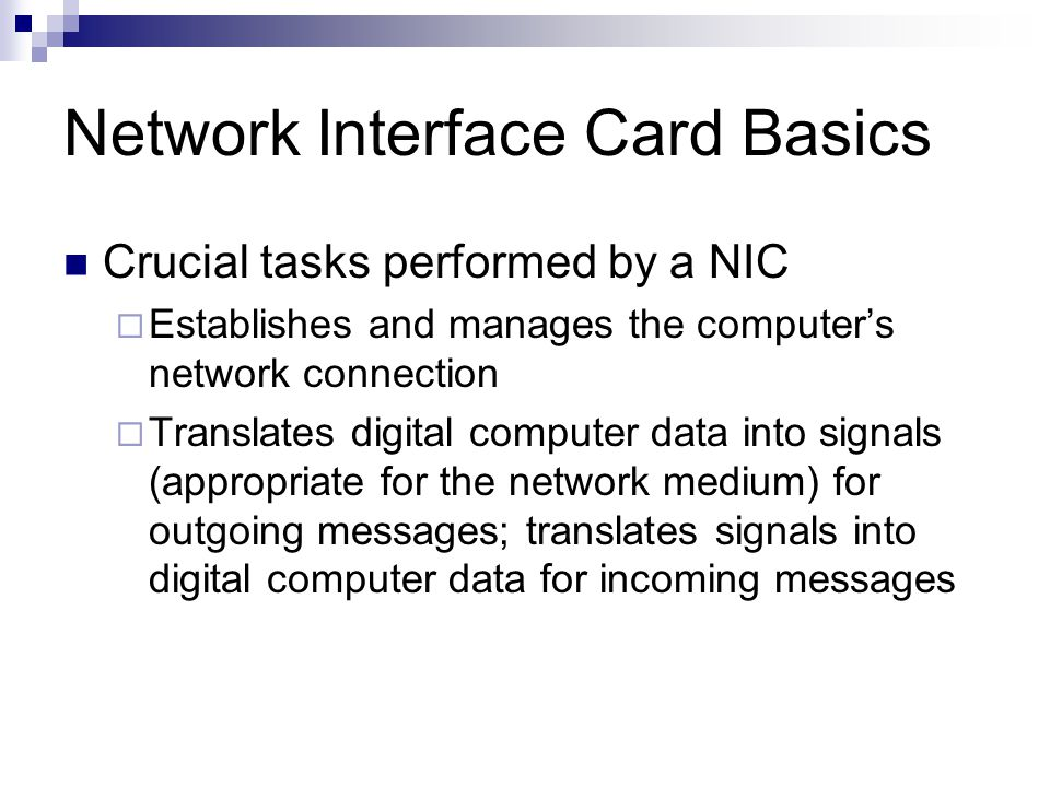 Network Interface Card Basics Crucial tasks performed by a NIC Establishes and manages the computers network connection Translates digital computer da