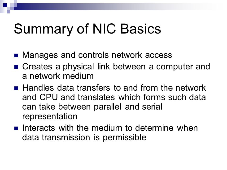 Summary of NIC Basics Manages and controls network access Creates a physical link between a computer and a network medium Handles data transfers to an