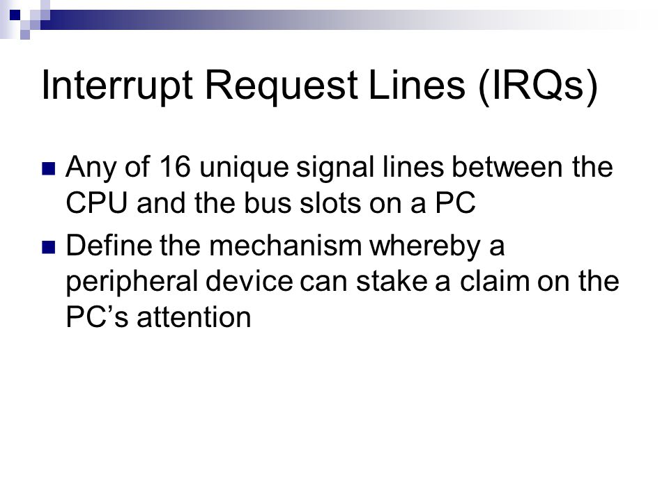 Interrupt Request Lines (IRQs) Any of 16 unique signal lines between the CPU and the bus slots on a PC Define the mechanism whereby a peripheral devic