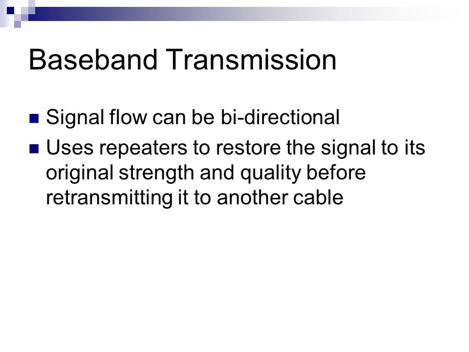 Baseband Transmission Signal flow can be bi-directional Uses repeaters to restore the signal to its original strength and quality before retransmittin