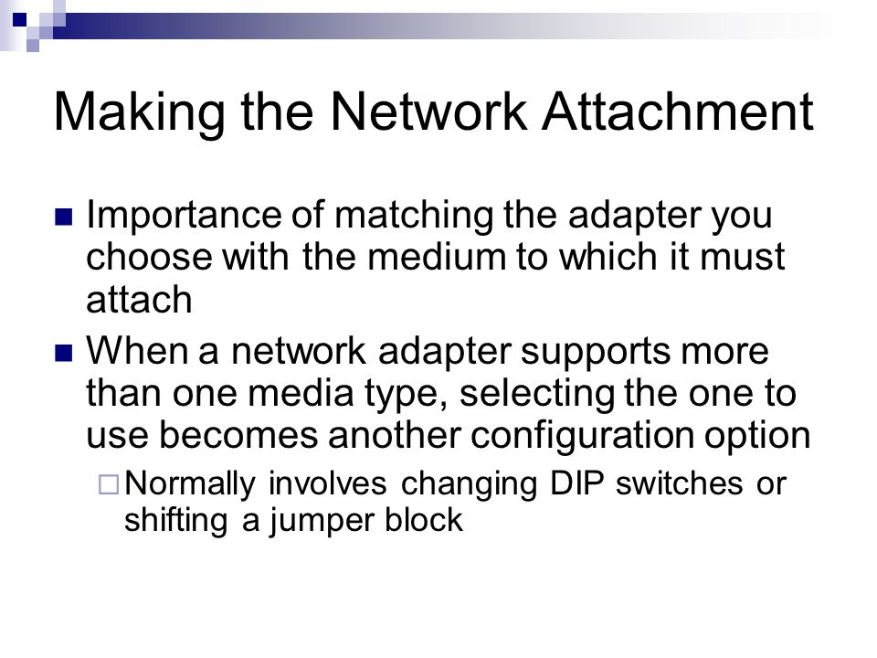 Making the Network Attachment Importance of matching the adapter you choose with the medium to which it must attach When a network adapter supports mo