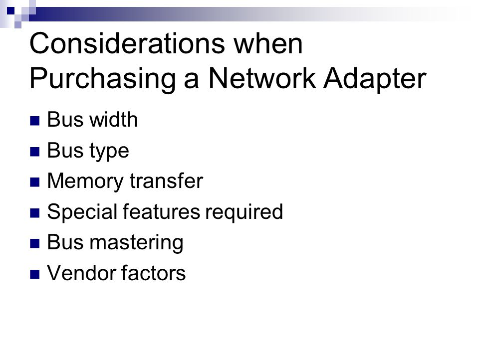 Considerations when Purchasing a Network Adapter Bus width Bus type Memory transfer Special features required Bus mastering Vendor factors
