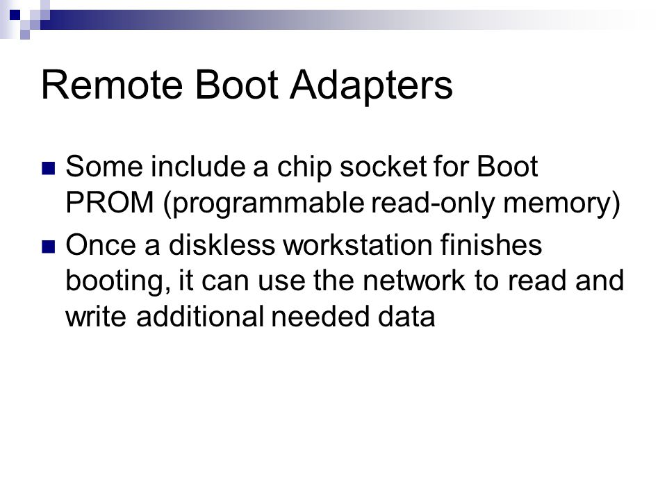 Remote Boot Adapters Some include a chip socket for Boot PROM (programmable read-only memory) Once a diskless workstation finishes booting, it can use