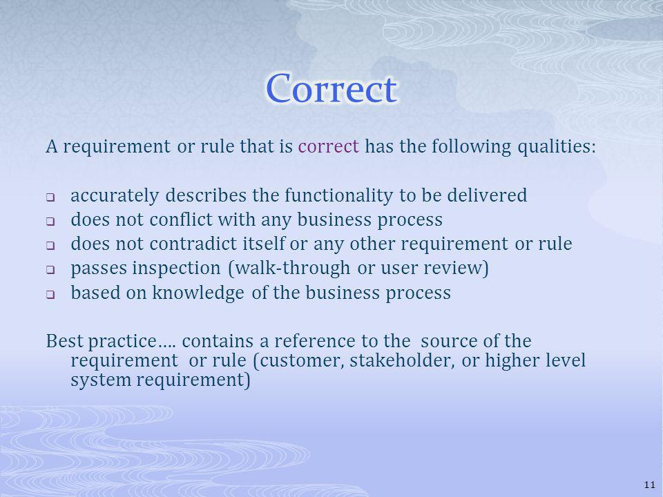 A requirement or rule that is correct has the following qualities: accurately describes the functionality to be delivered does not conflict with any business process does not contradict itself or any other requirement or rule passes inspection (walk-through or user review) based on knowledge of the business process Best practice….