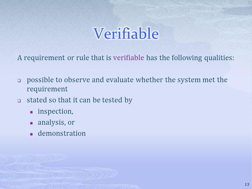 A requirement or rule that is verifiable has the following qualities: possible to observe and evaluate whether the system met the requirement stated so that it can be tested by inspection, analysis, or demonstration 13