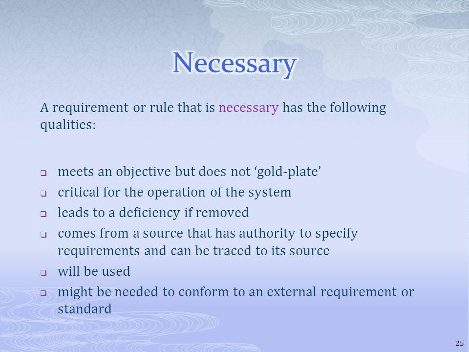 A requirement or rule that is necessary has the following qualities: meets an objective but does not gold-plate critical for the operation of the system leads to a deficiency if removed comes from a source that has authority to specify requirements and can be traced to its source will be used might be needed to conform to an external requirement or standard 25