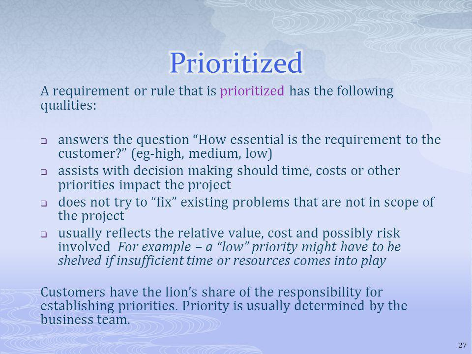 A requirement or rule that is prioritized has the following qualities: answers the question How essential is the requirement to the customer.