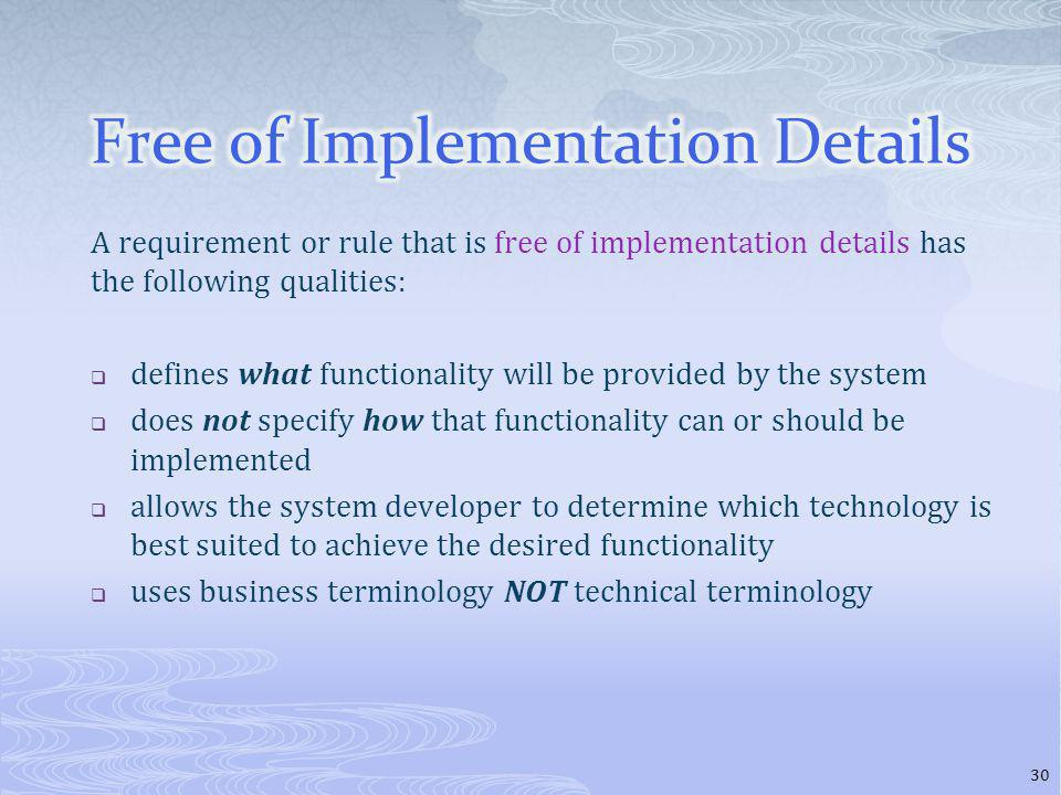 A requirement or rule that is free of implementation details has the following qualities: defines what functionality will be provided by the system does not specify how that functionality can or should be implemented allows the system developer to determine which technology is best suited to achieve the desired functionality uses business terminology NOT technical terminology 30