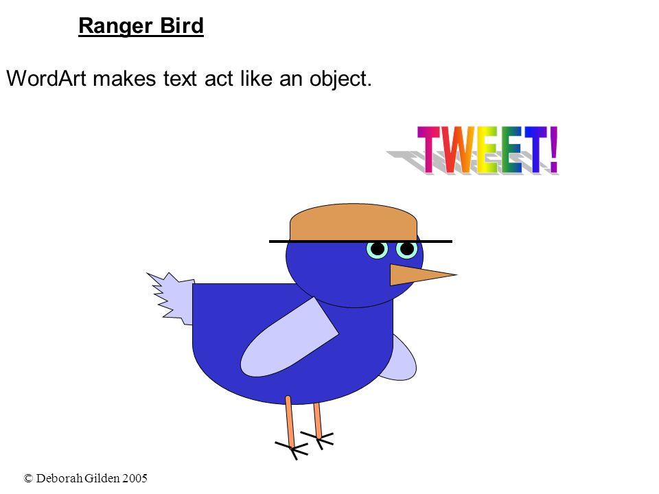 © Deborah Gilden 2005 Ranger Bird WordArt makes text act like an object.