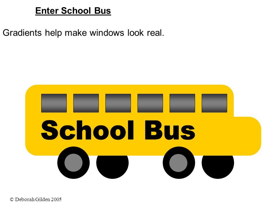 © Deborah Gilden 2005 Enter School Bus Gradients help make windows look real.