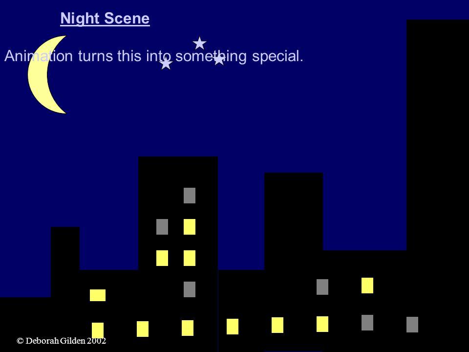 © Deborah Gilden 2005© Deborah Gilden 2002 Night Scene Animation turns this into something special.