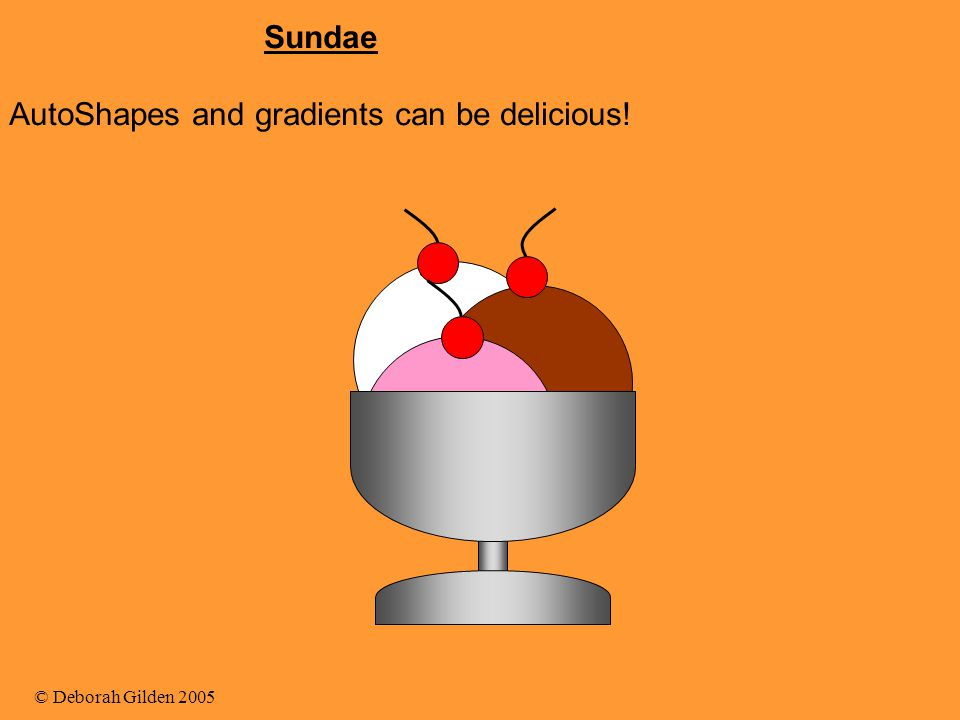 © Deborah Gilden 2005 Sundae AutoShapes and gradients can be delicious!