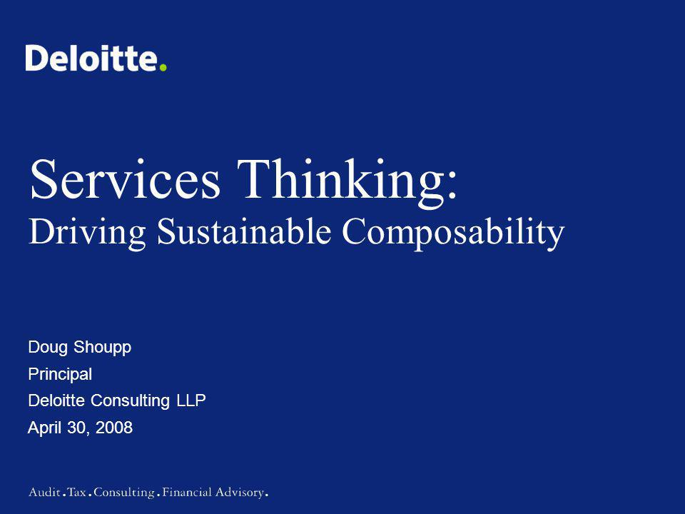 Services Thinking: Driving Sustainable Composability Doug Shoupp Principal Deloitte Consulting LLP April 30, 2008