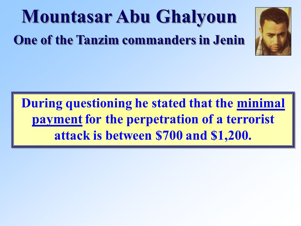 Mountasar Abu Ghalyoun One of the Tanzim commanders in Jenin Mountasar Abu Ghalyoun One of the Tanzim commanders in Jenin During questioning he stated that the minimal payment for the perpetration of a terrorist attack is between $700 and $1,200.