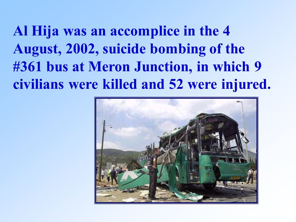 Al Hija was an accomplice in the 4 August, 2002, suicide bombing of the #361 bus at Meron Junction, in which 9 civilians were killed and 52 were injured.