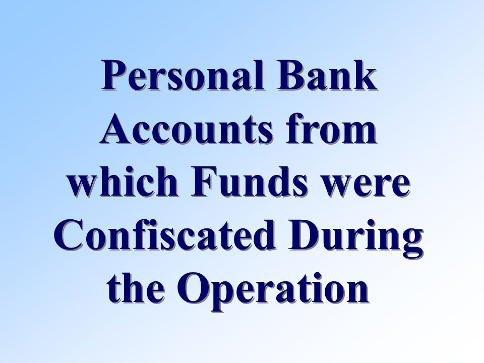 Personal Bank Accounts from which Funds were Confiscated During the Operation