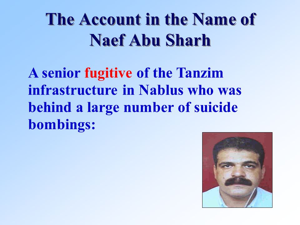 The Account in the Name of Naef Abu Sharh A senior fugitive of the Tanzim infrastructure in Nablus who was behind a large number of suicide bombings: