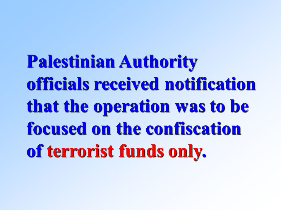 Palestinian Authority officials received notification that the operation was to be focused on the confiscation of terrorist funds only.