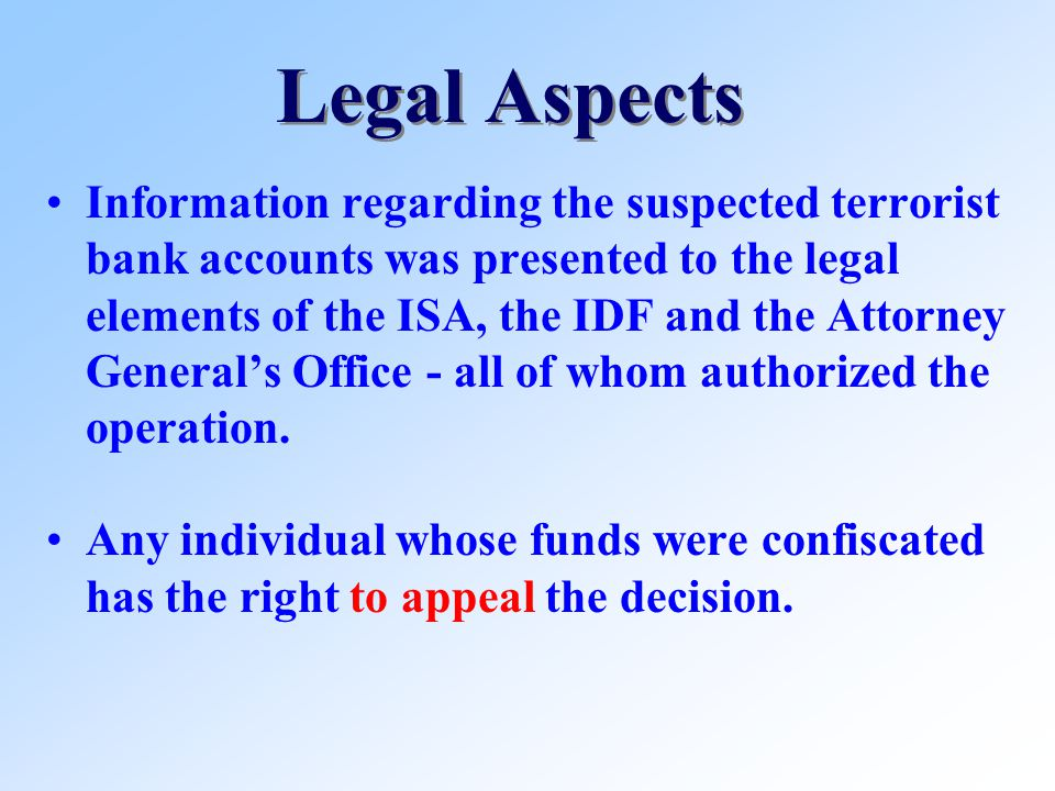 Legal Aspects Information regarding the suspected terrorist bank accounts was presented to the legal elements of the ISA, the IDF and the Attorney Generals Office - all of whom authorized the operation.