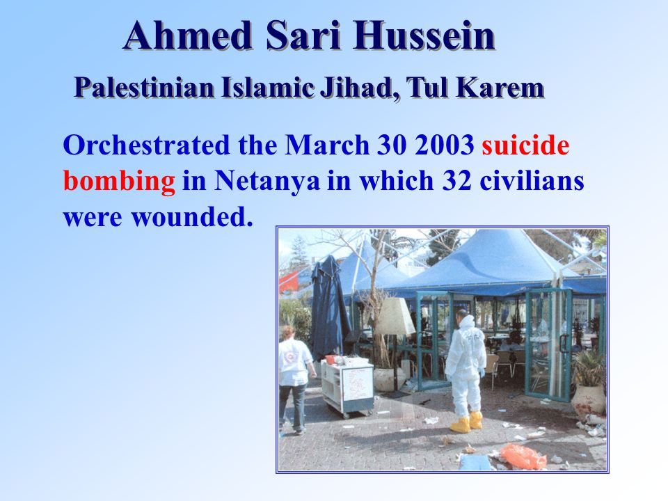 Ahmed Sari Hussein Palestinian Islamic Jihad, Tul Karem Ahmed Sari Hussein Palestinian Islamic Jihad, Tul Karem Orchestrated the March 30 2003 suicide bombing in Netanya in which 32 civilians were wounded.