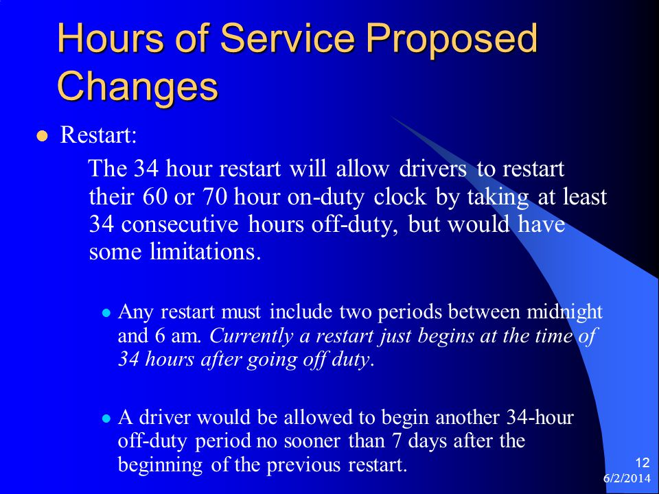 6/2/2014 12 Hours of Service Proposed Changes Restart: The 34 hour restart will allow drivers to restart their 60 or 70 hour on-duty clock by taking a