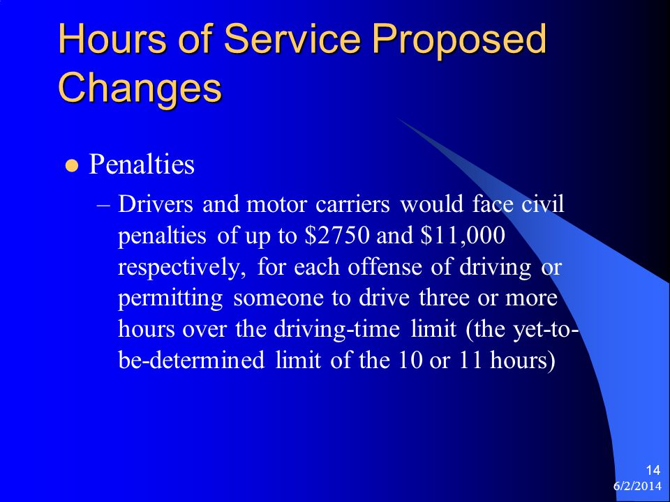 6/2/2014 14 Hours of Service Proposed Changes Penalties –Drivers and motor carriers would face civil penalties of up to $2750 and $11,000 respectively