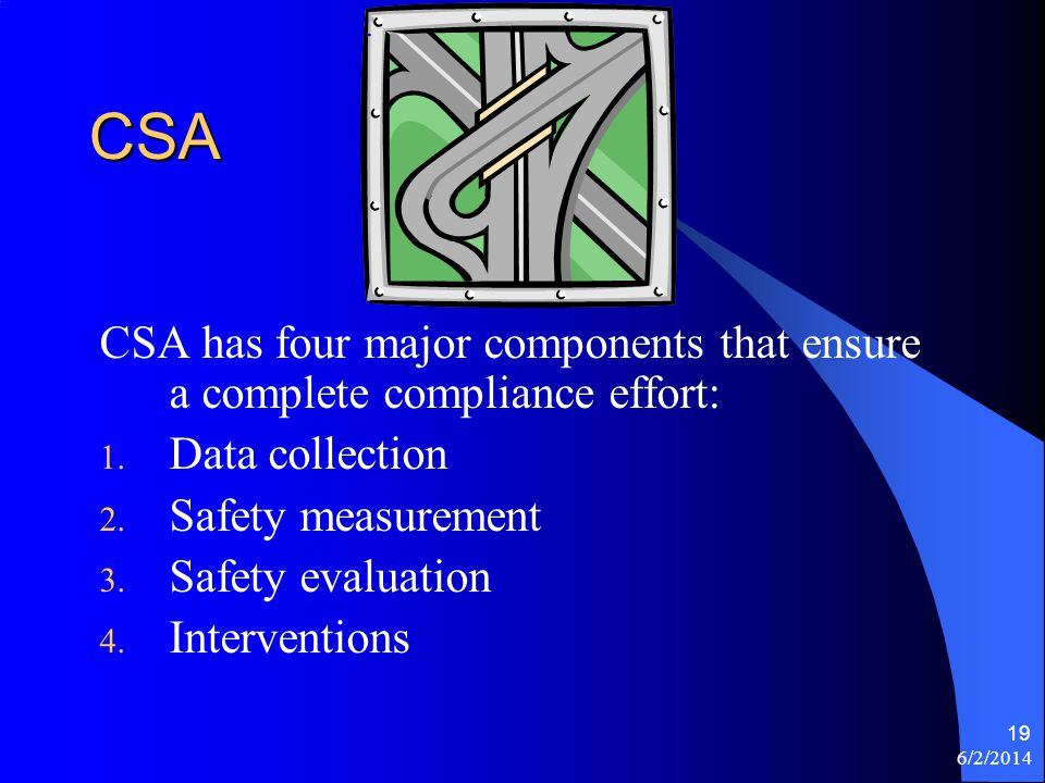 6/2/2014 19 CSA CSA has four major components that ensure a complete compliance effort: 1. Data collection 2. Safety measurement 3. Safety evaluation