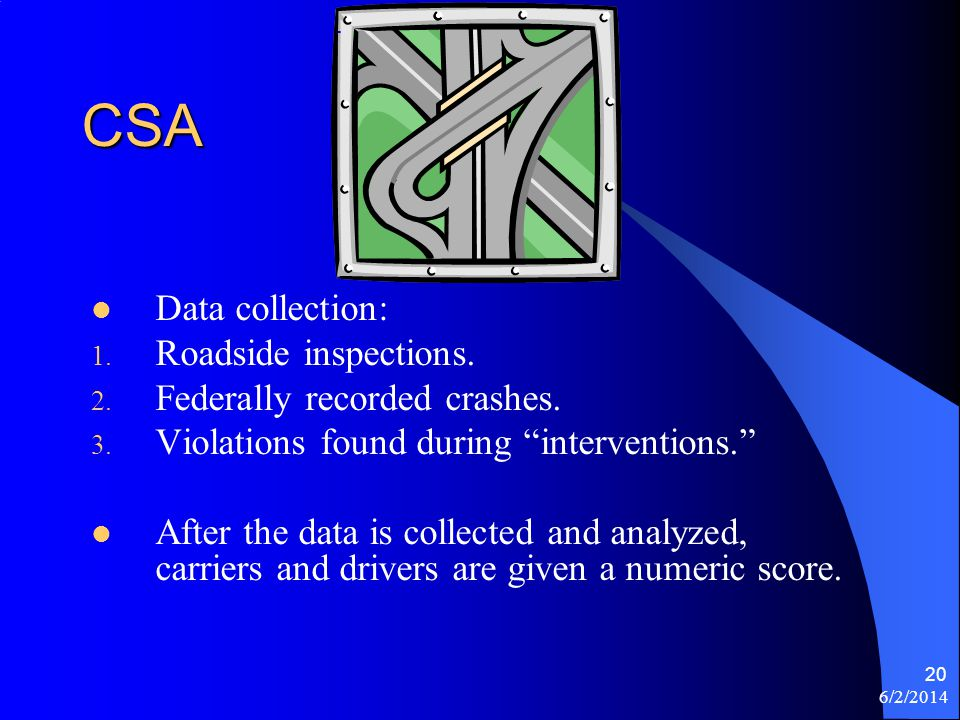 6/2/2014 20 CSA Data collection: 1. Roadside inspections. 2. Federally recorded crashes. 3. Violations found during interventions. After the data is c