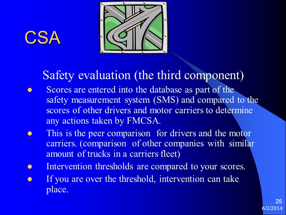 6/2/2014 25 CSA Safety evaluation (the third component) Scores are entered into the database as part of the safety measurement system (SMS) and compar