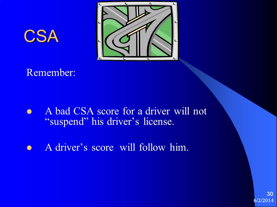 6/2/2014 30 CSA Remember: A bad CSA score for a driver will not suspend his drivers license. A drivers score will follow him.